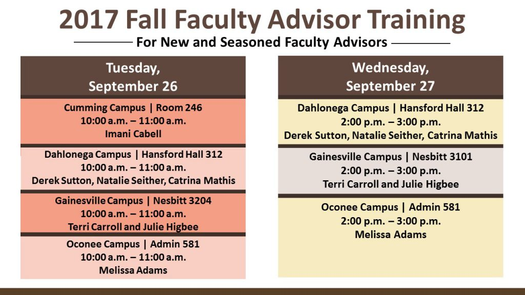 2017 Fall Faculty Advisor Training for new and seasoned faculty advisors. Tuesday, September 26, 10-11am: Cumming campus room 246, Imani Cabell, Dahlonega Campus, Hansford Hall 312, Derek Sutton, Natalie Seither, Catrina Mathis, Gainesville campus, Nesbitt 3204, Terri Carroll and Julie Higbee, Oconee campus, 581, Melissa Adams. Wednesday, September 27 2-3pm, Dahlonega campus, Hansford hall 312, Derek Sutton, Natalie Seither, Catrina Mathis, Gainesville campus, Nesbitt 3101, Terri Carroll and Julie Higbee, Oconee Campus, 581, Melissa Adams.