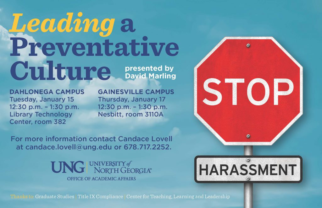 Leading a Preventative Culture is a Title IX workshop for UNG graduate faculty. Workshop will be held on January 15, 2019 from 12:30-1:30 PM on Dahlonega Campus in the Library Technology Center. Another workshop will be on Thursday, January 17, 2019 from 12:30-1:30 PM on the Gainesville Campus in Nesbitt 3110A. For more information or to RSVP contact Candace Lovell, candace.lovell@ung.edu